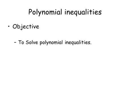 Polynomial inequalities Objective –To Solve polynomial inequalities.
