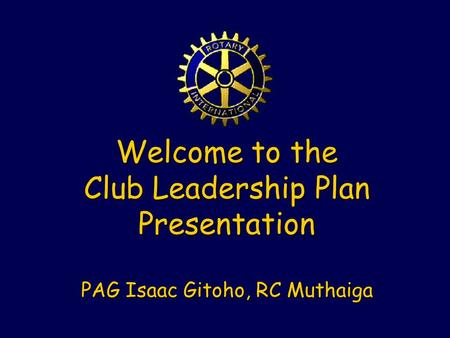 Welcome to the Club Leadership Plan Presentation PAG Isaac Gitoho, RC Muthaiga.