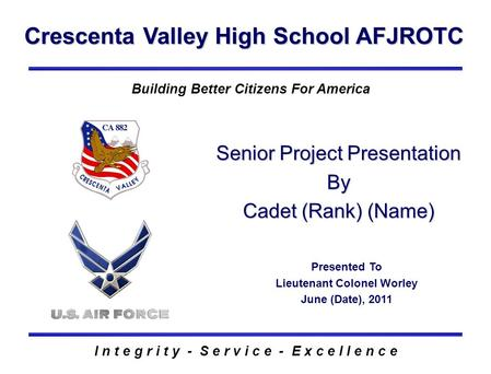 Crescenta Valley High School AFJROTC I n t e g r i t y - S e r v i c e - E x c e l l e n c e Building Better Citizens For America Senior Project Presentation.