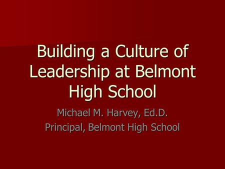 Building a Culture of Leadership at Belmont High School Michael M. Harvey, Ed.D. Principal, Belmont High School.