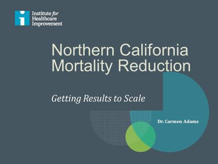 Northern California Mortality Reduction Getting Results to Scale Dr. Carmen Adams.