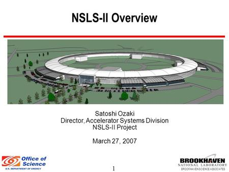 1 BROOKHAVEN SCIENCE ASSOCIATES NSLS-II Overview Satoshi Ozaki Director, Accelerator Systems Division NSLS-II Project March 27, 2007.