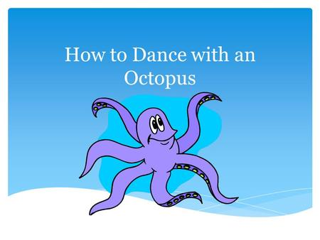How to Dance with an Octopus.  Normal everyday responsibilities of life, family and work  Meetings  Parade Night  Phone calls  E-mails  Fundraising.