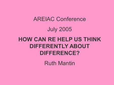 AREIAC Conference July 2005 HOW CAN RE HELP US THINK DIFFERENTLY ABOUT DIFFERENCE? Ruth Mantin.