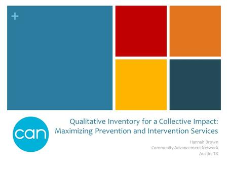 + Qualitative Inventory for a Collective Impact: Maximizing Prevention and Intervention Services Hannah Brown Community Advancement Network Austin, TX.