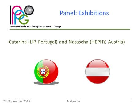 International Particle Physics Outreach Group Panel: Exhibitions 1 7 th November 2015Natascha Catarina (LIP, Portugal) and Natascha (HEPHY, Austria)