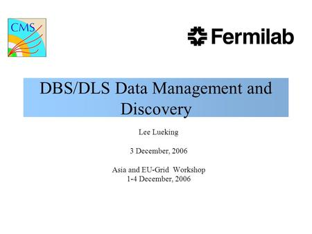 DBS/DLS Data Management and Discovery Lee Lueking 3 December, 2006 Asia and EU-Grid Workshop 1-4 December, 2006.