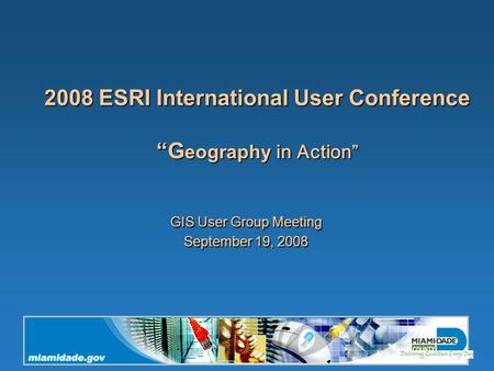 "2008 ESRI International User Conference ""G eography in Action"" GIS User Group Meeting September 19, 2008."