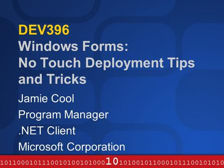 DEV396 Windows Forms: No Touch Deployment Tips and Tricks Jamie Cool Program Manager.NET Client Microsoft Corporation.