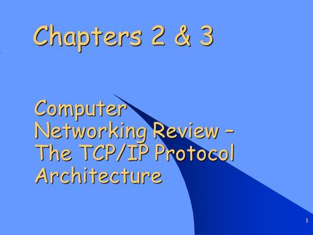 1 Chapters 2 & 3 Computer Networking Review – The TCP/IP Protocol Architecture.