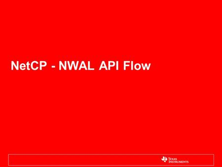 NetCP - NWAL API Flow. NetCP (HW,SW) Overview NWAL Feature Overview Data path offload Control configuration –Blocking / Non Blocking support –L2: MAC.