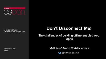 Don't Disconnect Me! The challenges of building offline-enabled web apps Matthias Oßwald,