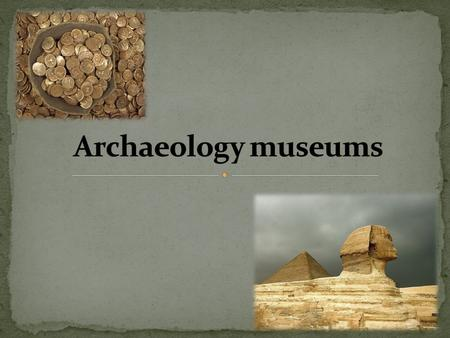 Archaeology museums specialize in the display of archaeological artifacts. Many are in the open air, such as the Agora of Athens and the Roman Forum.
