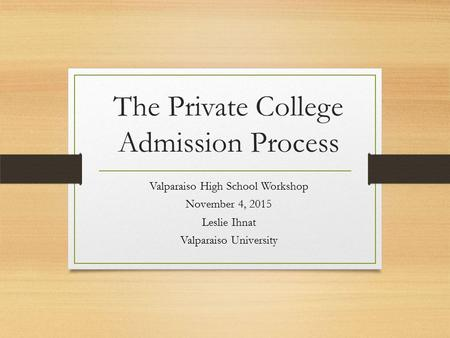 The Private College Admission Process Valparaiso High School Workshop November 4, 2015 Leslie Ihnat Valparaiso University.