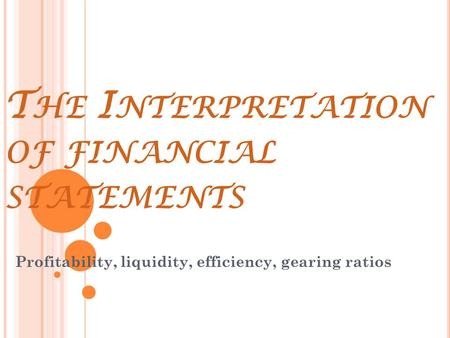 T HE I NTERPRETATION OF FINANCIAL STATEMENTS Profitability, liquidity, efficiency, gearing ratios.