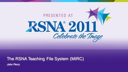 The RSNA Teaching File System (MIRC) John Perry.  MIRC Overview – Teaching Files  RSNA Clinical Trial and Research Software  Hands On: Using the RSNA.