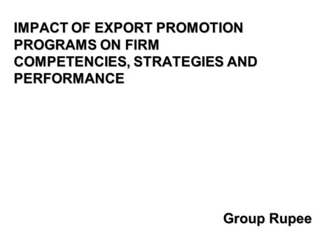 IMPACT OF EXPORT PROMOTION PROGRAMS ON FIRM COMPETENCIES, STRATEGIES AND PERFORMANCE Group Rupee.