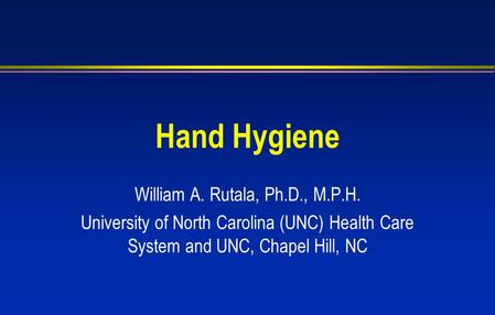 Hand Hygiene William A. Rutala, Ph.D., M.P.H. University of North Carolina (UNC) Health Care System and UNC, Chapel Hill, NC.