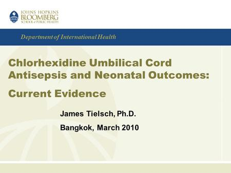 Department of International Health Chlorhexidine Umbilical Cord Antisepsis and Neonatal Outcomes: Current Evidence James Tielsch, Ph.D. Bangkok, March.