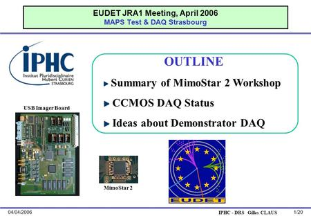 IPHC - DRS Gilles CLAUS 04/04/20061/20 EUDET JRA1 Meeting, April 2006 MAPS Test & DAQ Strasbourg OUTLINE Summary of MimoStar 2 Workshop CCMOS DAQ Status.