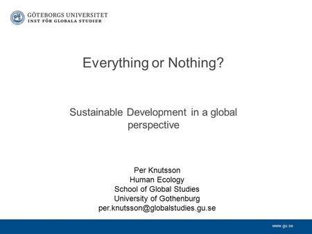 Www.gu.se Sustainable Development in a global perspective Everything or Nothing? Per Knutsson Human Ecology School of Global Studies University of Gothenburg.