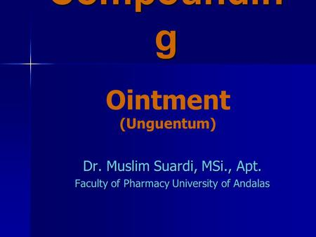 Compoundin g Dr. Muslim Suardi, MSi., Apt. Faculty of Pharmacy University of Andalas Ointment (Unguentum)
