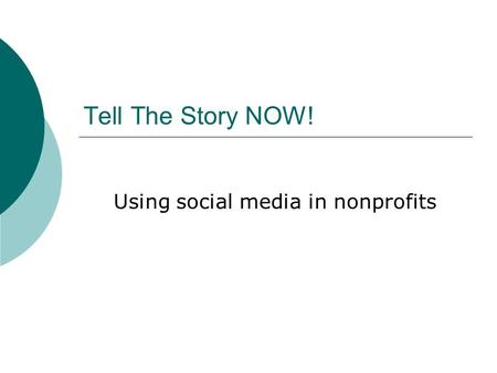 Tell The Story NOW! Using social media in nonprofits.