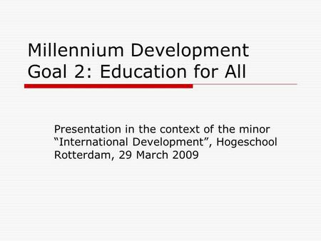"Millennium Development Goal 2: Education for All Presentation in the context of the minor ""International Development"", Hogeschool Rotterdam, 29 March 2009."
