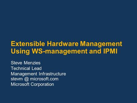 Extensible Hardware Management Using WS-management and IPMI Steve Menzies Technical Lead Management Infrastructure microsoft.com Microsoft Corporation.