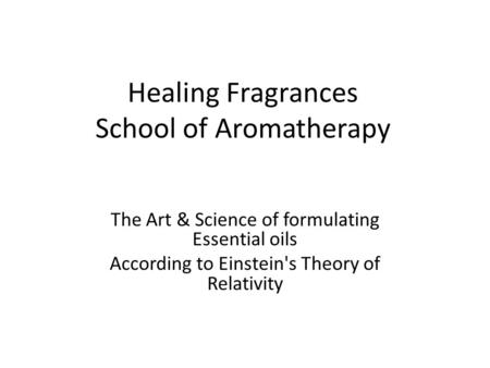 Healing Fragrances School of Aromatherapy The Art & Science of formulating Essential oils According to Einstein's Theory of Relativity.