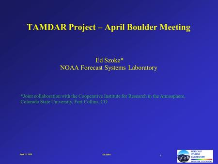 Ed Szoke 1 April 12, 2005 TAMDAR Project – April Boulder Meeting Ed Szoke* NOAA Forecast Systems Laboratory *Joint collaboration with the Cooperative Institute.