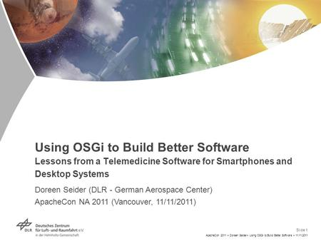 Slide 1 ApacheCon 2011 > Doreen Seider> Using OSGi to Build Better Software > 11.11.2011 Using OSGi to Build Better Software Lessons from a Telemedicine.