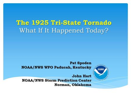 The 1925 Tri-State Tornado What If It Happened Today? Pat Spoden NOAA/NWS WFO Paducah, Kentucky John Hart NOAA/NWS Storm Prediction Center Norman, Oklahoma.