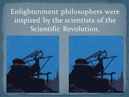 Enlightenment philosophers were inspired by the scientists of the Scientific Revolution.
