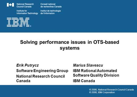 © 2006, National Research Council Canada © 2006, IBM Corporation Solving performance issues in OTS-based systems Erik Putrycz Software Engineering Group.