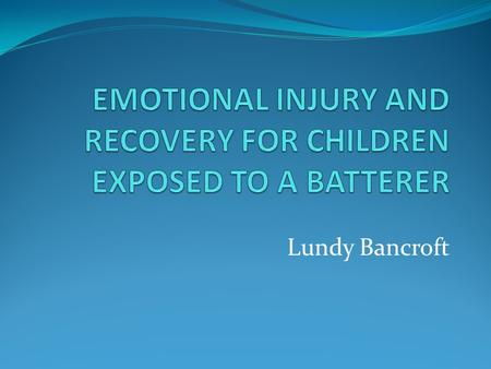 Lundy Bancroft. KEY CONCEPTS There are multiple sources of psychological injury to children from exposure to men who batter. Professional responses need.