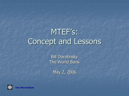 The World Bank MTEF's: Concept and Lessons Bill Dorotinsky The World Bank May 2, 2006.