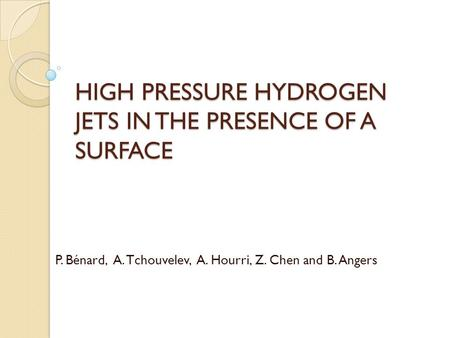 HIGH PRESSURE HYDROGEN JETS IN THE PRESENCE OF A SURFACE P. Bénard, A. Tchouvelev, A. Hourri, Z. Chen and B. Angers.