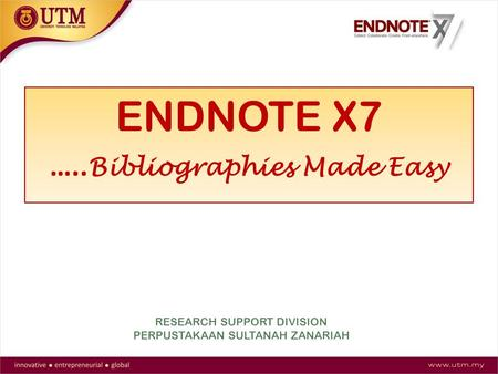 ENDNOTE X7 ….. Bibliographies Made Easy RESEARCH SUPPORT DIVISION PERPUSTAKAAN SULTANAH ZANARIAH.