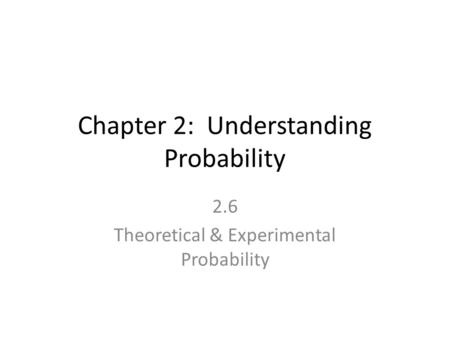 Chapter 2: Understanding Probability 2.6 Theoretical & Experimental Probability.