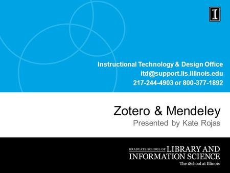 Instructional Technology & Design Office 217-244-4903 or 800-377-1892 Zotero & Mendeley Presented by Kate Rojas.