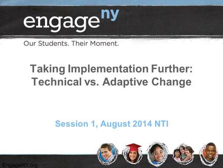 EngageNY.org Taking Implementation Further: Technical vs. Adaptive Change Session 1, August 2014 NTI.
