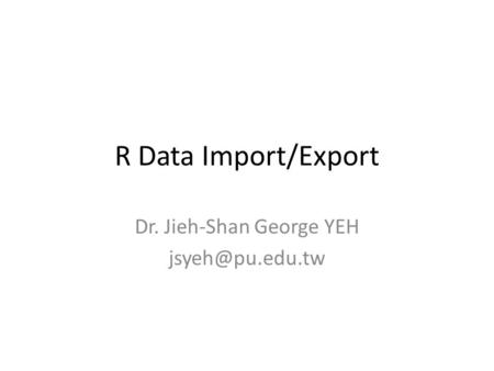 R Data Import/Export Dr. Jieh-Shan George YEH