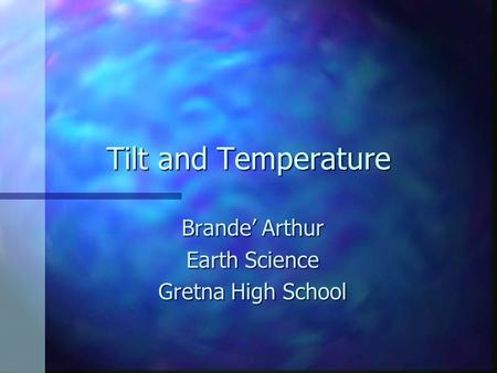 Tilt and Temperature Brande' Arthur Earth Science Gretna High School.