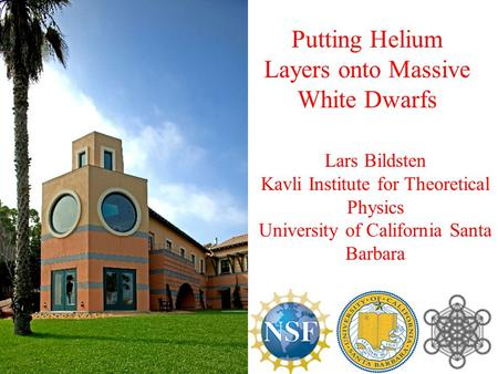 Lars Bildsten Kavli Institute for Theoretical Physics University of California Santa Barbara Putting Helium Layers onto Massive White Dwarfs.