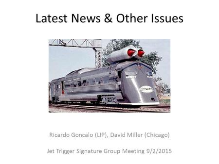 Latest News & Other Issues Ricardo Goncalo (LIP), David Miller (Chicago) Jet Trigger Signature Group Meeting 9/2/2015.
