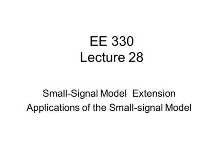 EE 330 Lecture 28 Small-Signal Model Extension Applications of the Small-signal Model.