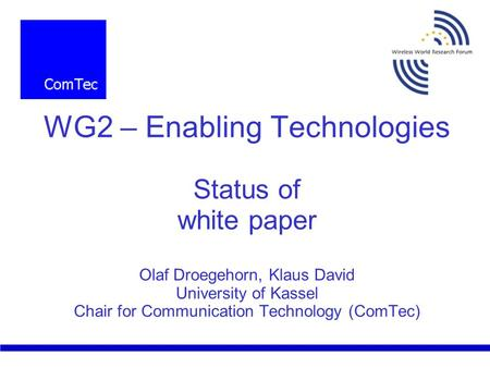 WG2 – Enabling Technologies Status of white paper Olaf Droegehorn, Klaus David University of Kassel Chair for Communication Technology (ComTec)