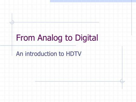 From Analog to Digital An introduction to HDTV. Analog… (review) 6 MHz signal Scan lines Shadow mask Poor resolution Digital to analog conversion (satellites,