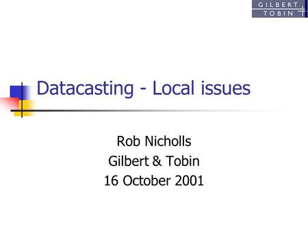 Datacasting - Local issues Rob Nicholls Gilbert & Tobin 16 October 2001.
